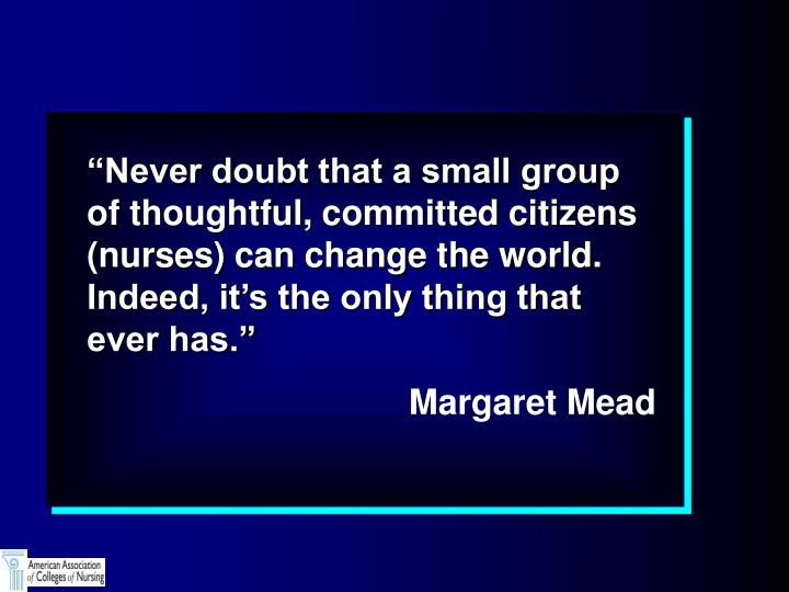 """""""Never doubt that a small group of thoughtful, committed citizens (nurses) can change the world.  ..."""