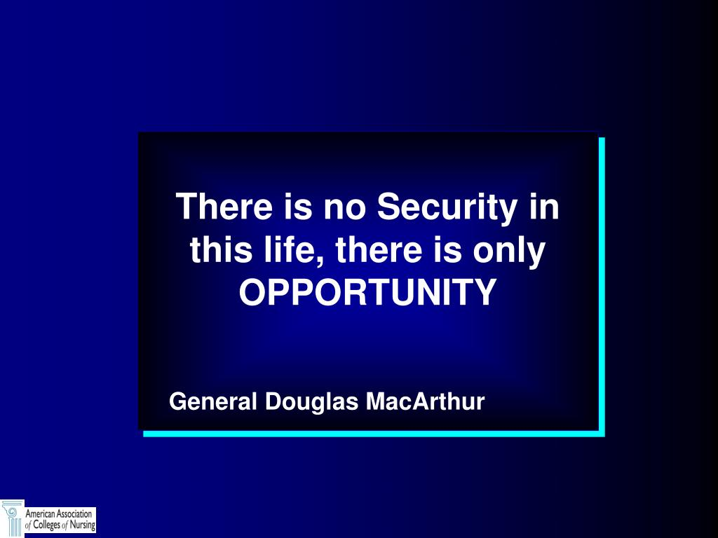 There is no Security in this life, there is only OPPORTUNITY