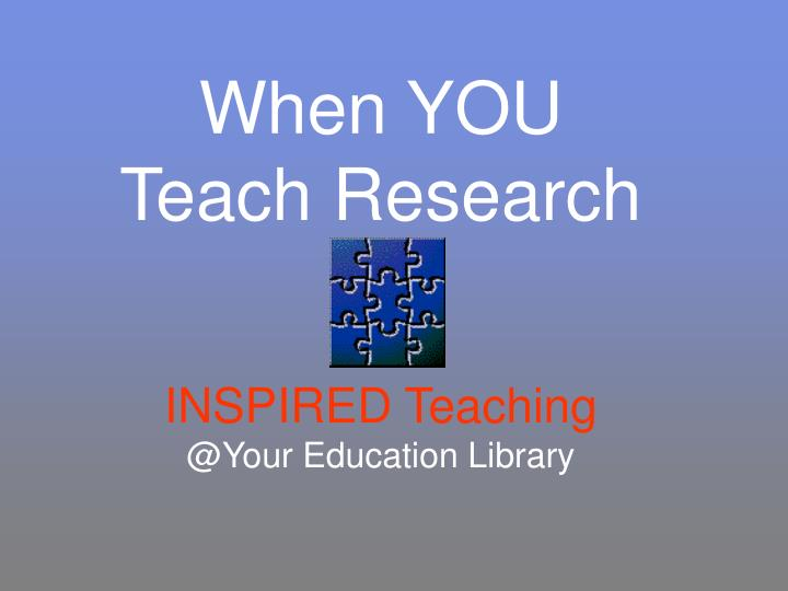 When you teach research inspired teaching @your education library