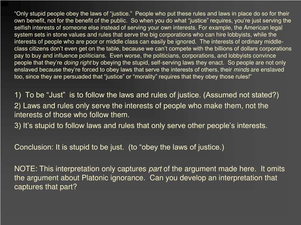 """""""Only stupid people obey the laws of """"justice.""""  People who put these rules and laws in place do so for their own benefit, not for the benefit of the public.  So when you do what """"justice"""" requires, you're just serving the selfish interests of someone else instead of serving your own interests. For example, the American legal system sets in stone values and rules that serve the big corporations who can hire lobbyists, while the interests of people who are poor or middle class can easily be ignored.  The interests of ordinary middle-class citizens don't even get on the table, because we can't compete with the billions of dollars corporations pay to buy and influence politicians.  Even worse, the politicians, corporations, and lobbyists convince people that they're"""