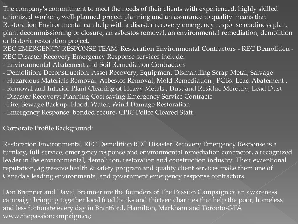 The company's commitment to meet the needs of their clients with experienced, highly skilled unionized workers, well-planned project planning and an assurance to quality means that Restoration Environmental can help with a disaster recovery emergency response readiness plan, plant decommissioning or closure, an asbestos removal, an environmental remediation, demolition or historic restoration project.