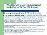 what benefit does this ecological model serve to the ffe project