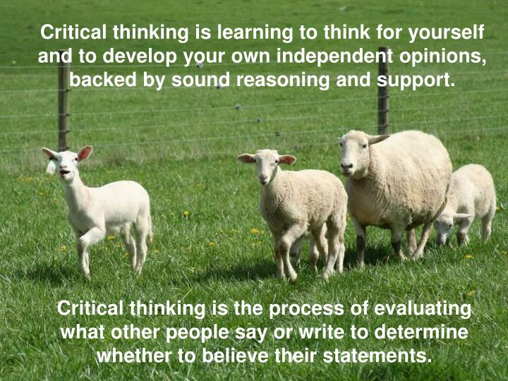 Critical thinking is learning to think for yourself and to develop your own independent opinions, ba...