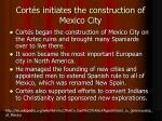 cort s initiates the construction of mexico city