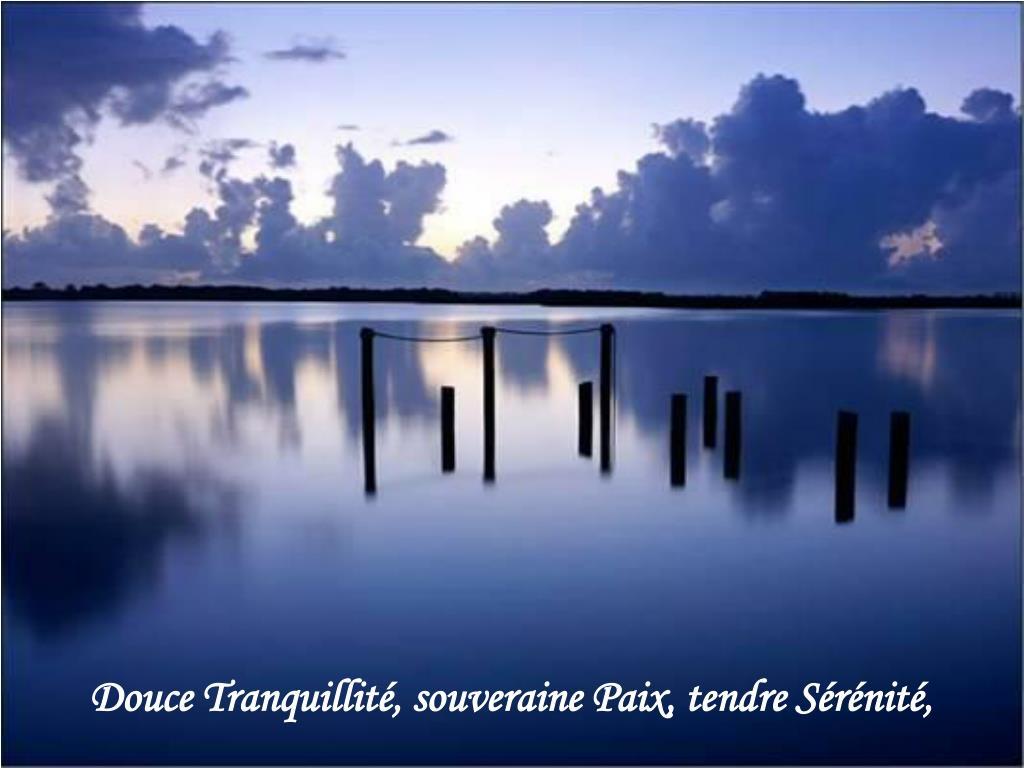 Douce Tranquillité, souveraine Paix, tendre Sérénité,