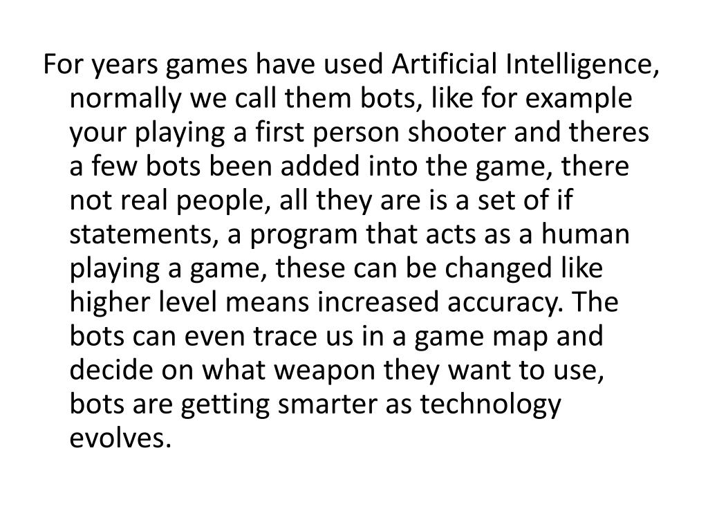 For years games have used Artificial Intelligence, normally we call them bots, like for example your playing a first person shooter and