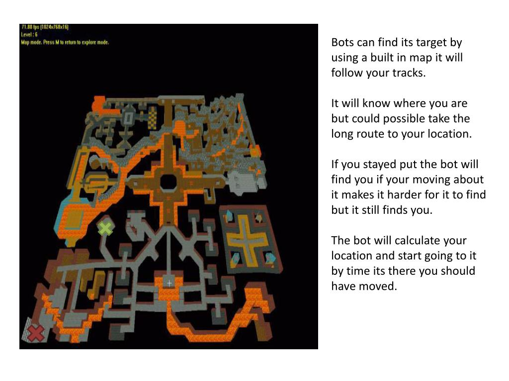 Bots can find its target by using a built in map it will follow your tracks.