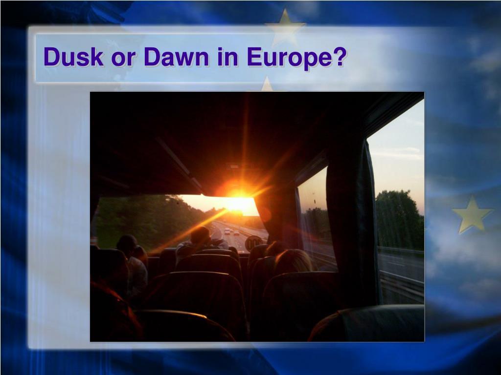 Dusk or Dawn in Europe?
