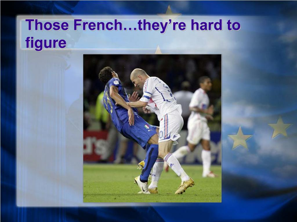 Those French…they're hard to figure