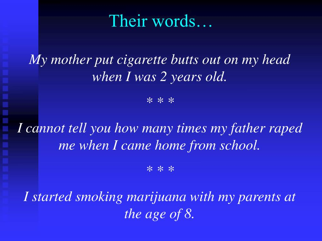 My mother put cigarette butts out on my head when I was 2 years old.