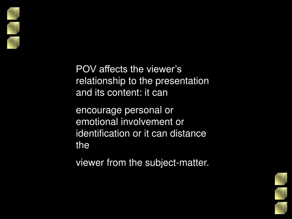 POV affects the viewer's relationship to the presentation and its content: it can
