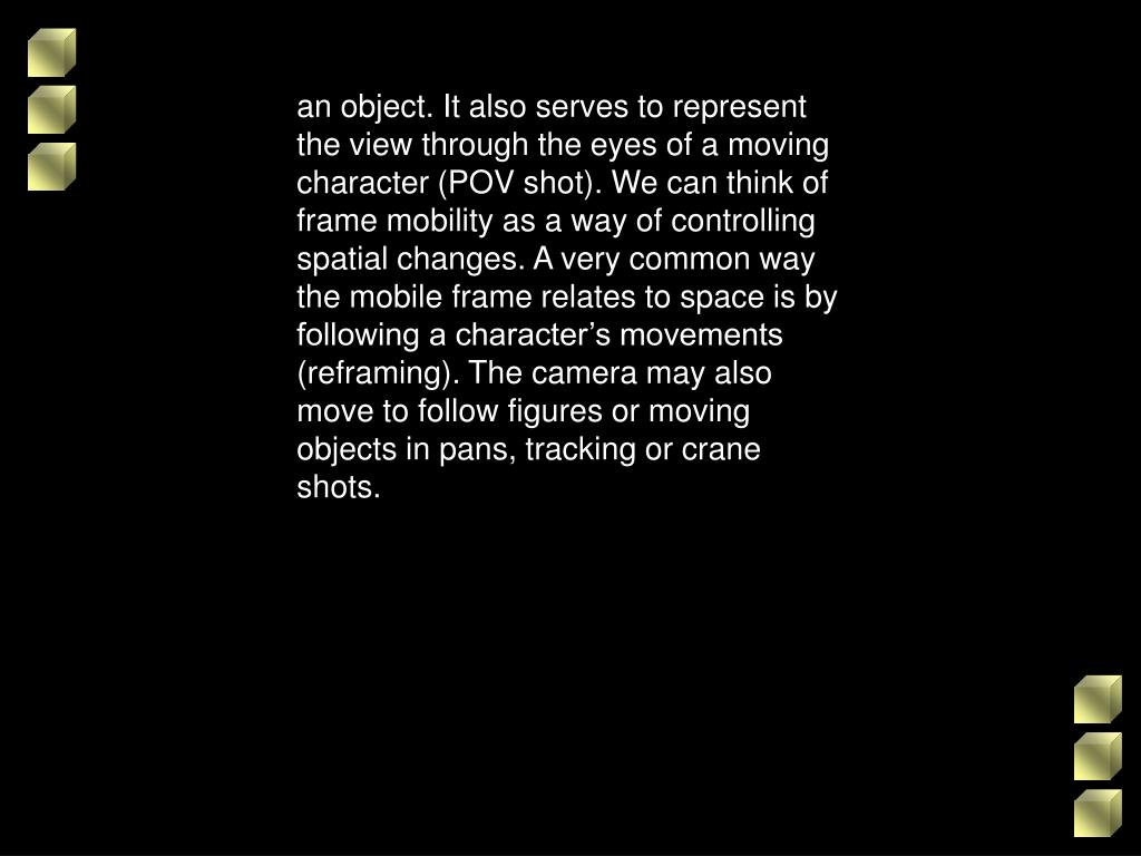 an object. It also serves to represent the view through the eyes of a moving character (POV shot). We can think of frame mobility as a way of controlling spatial changes. A very common way the mobile frame relates to space is by following a character's movements (reframing). The camera may also move to follow figures or moving objects in pans, tracking or crane shots.