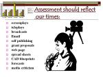 assessment should reflect our times