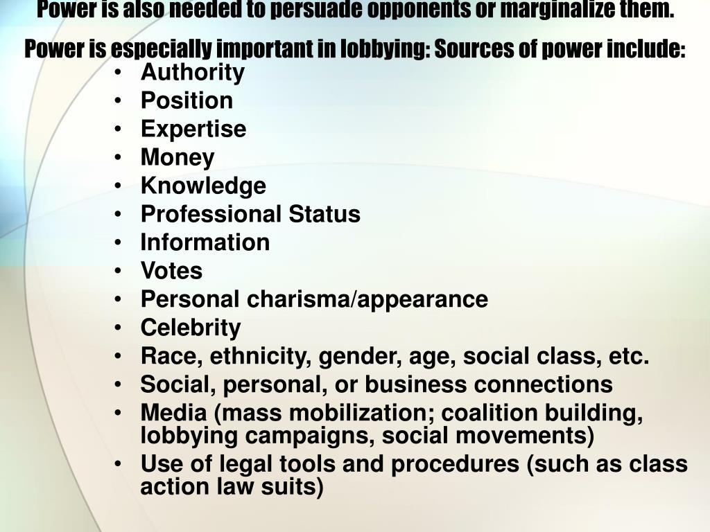 Power is also needed to persuade opponents or marginalize them. Power is especially important in lobbying: Sources of power include: