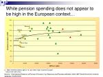 while pension spending does not appear to be high in the european context