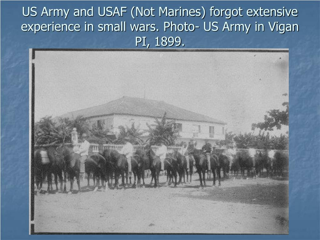US Army and USAF (Not Marines) forgot extensive experience in small wars. Photo- US Army in Vigan PI, 1899.