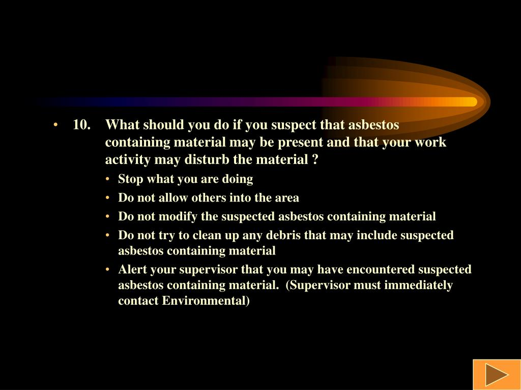 10.What should you do if you suspect that asbestos containing material may be present and that your work activity may disturb the material ?