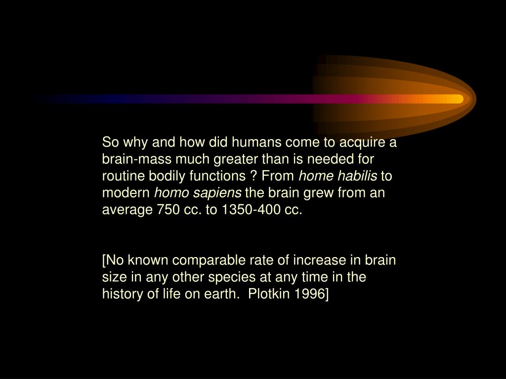 So why and how did humans come to acquire a brain-mass much greater than is needed for routine bodily functions ? From