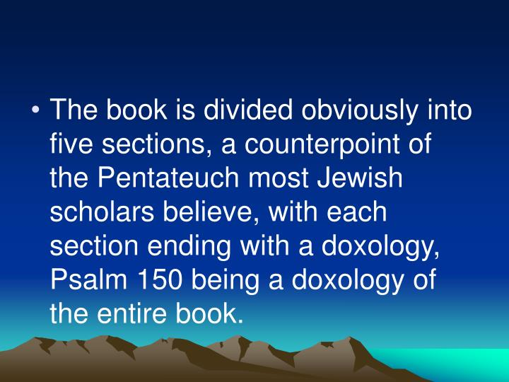 The book is divided obviously into five sections, a counterpoint of the Pentateuch most Jewish scholars believe, with each section ending with a doxology, Psalm 150 being a doxology of the entire book.