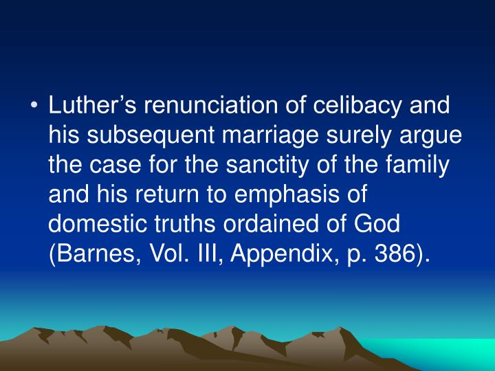 Luther's renunciation of celibacy and his subsequent marriage surely argue the case for the sanctity of the family and his return to emphasis of domestic truths ordained of God (Barnes, Vol. III, Appendix, p. 386).