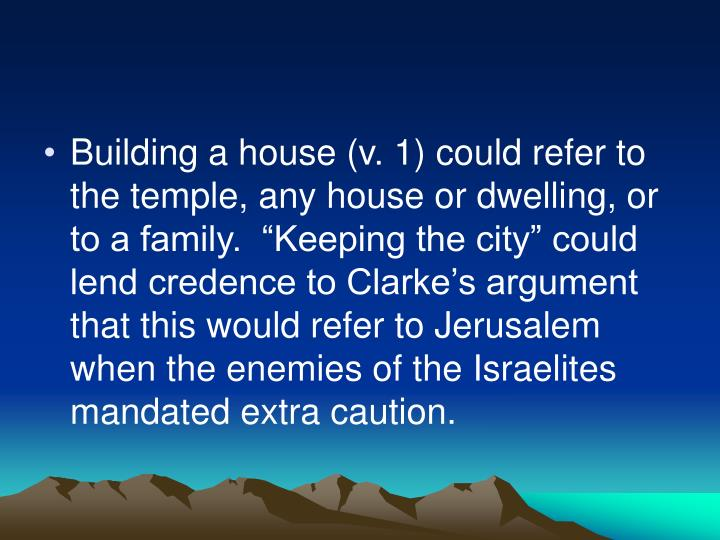 "Building a house (v. 1) could refer to the temple, any house or dwelling, or to a family.  ""Keeping the city"" could lend credence to Clarke's argument that this would refer to Jerusalem when the enemies of the Israelites mandated extra caution."