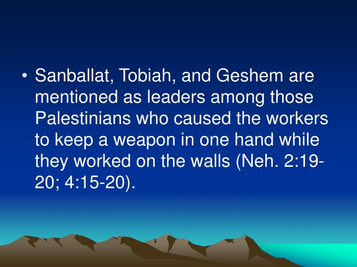 Sanballat, Tobiah, and Geshem are mentioned as leaders among those Palestinians who caused the workers to keep a weapon in one hand while they worked on the walls (Neh. 2:19-20; 4:15-20).