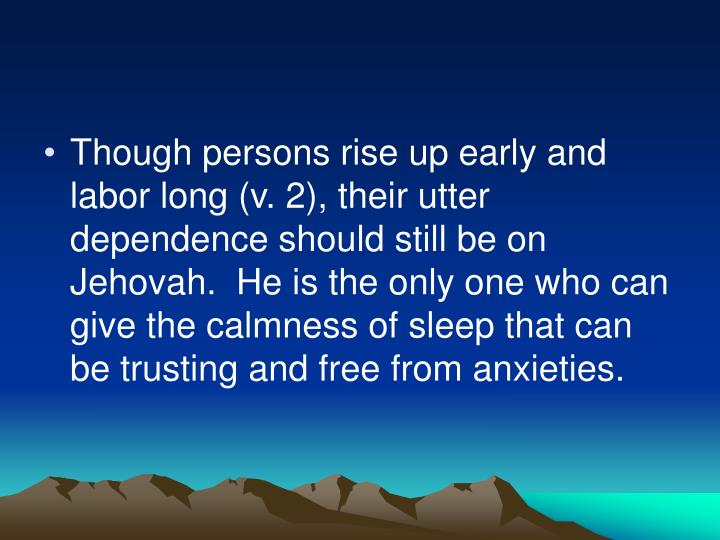 Though persons rise up early and labor long (v. 2), their utter dependence should still be on Jehovah.  He is the only one who can give the calmness of sleep that can be trusting and free from anxieties.