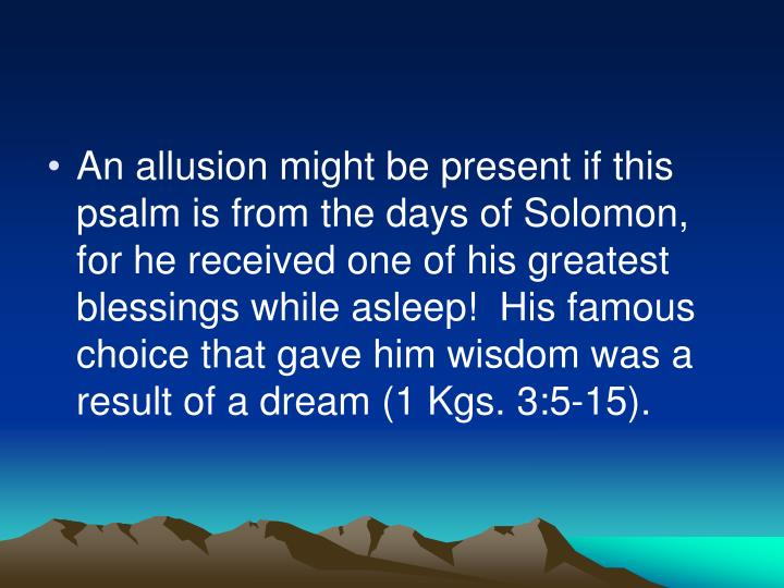 An allusion might be present if this psalm is from the days of Solomon, for he received one of his greatest blessings while asleep!  His famous choice that gave him wisdom was a result of a dream (1 Kgs. 3:5-15).
