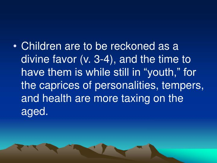 "Children are to be reckoned as a divine favor (v. 3-4), and the time to have them is while still in ""youth,"" for the caprices of personalities, tempers, and health are more taxing on the aged."