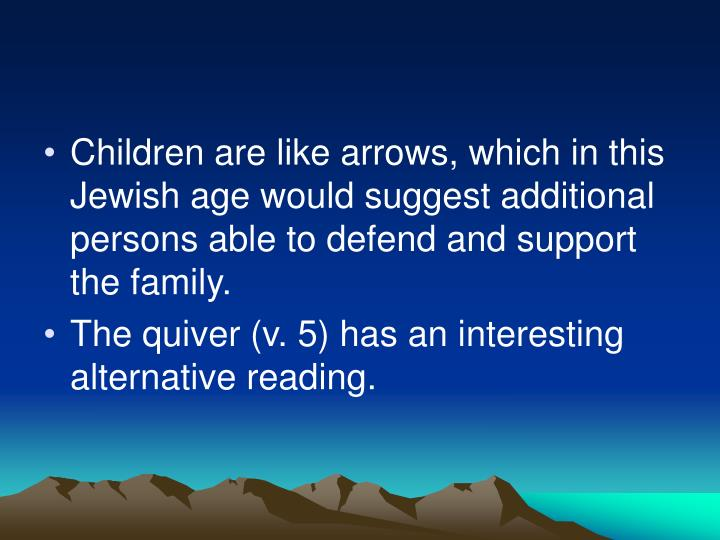 Children are like arrows, which in this Jewish age would suggest additional persons able to defend and support the family.