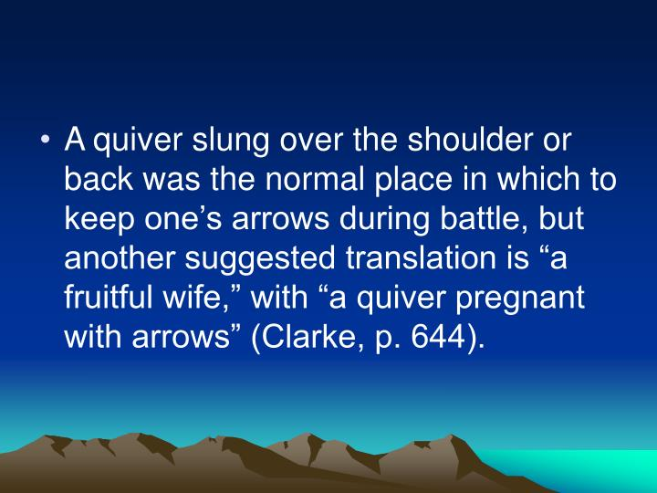 "A quiver slung over the shoulder or back was the normal place in which to keep one's arrows during battle, but another suggested translation is ""a fruitful wife,"" with ""a quiver pregnant with arrows"" (Clarke, p. 644)."