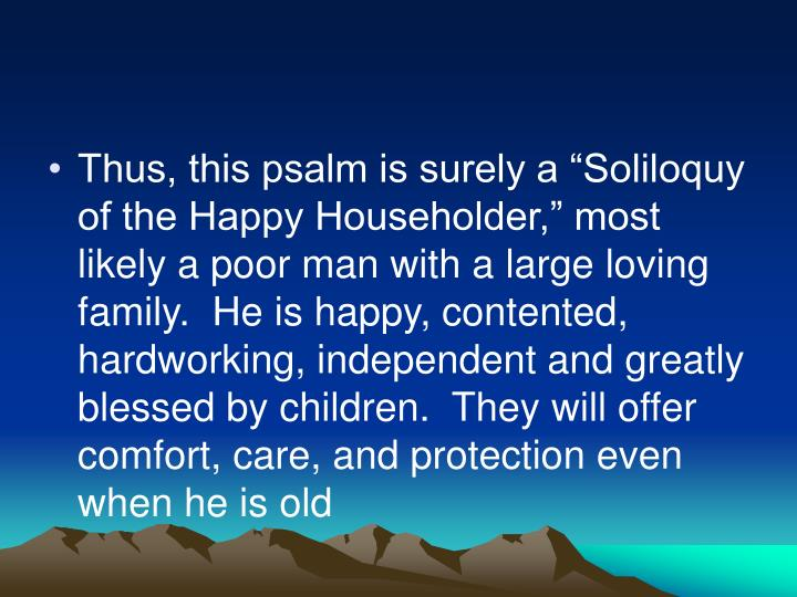 "Thus, this psalm is surely a ""Soliloquy of the Happy Householder,"" most likely a poor man with a large loving family.  He is happy, contented, hardworking, independent and greatly blessed by children.  They will offer comfort, care, and protection even when he is old"