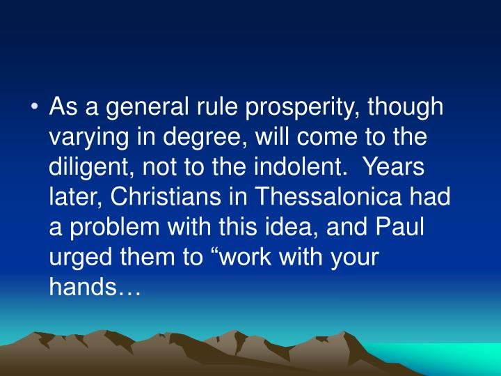 "As a general rule prosperity, though varying in degree, will come to the diligent, not to the indolent.  Years later, Christians in Thessalonica had a problem with this idea, and Paul urged them to ""work with your hands…"