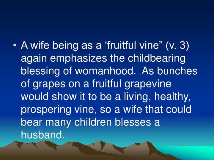 "A wife being as a 'fruitful vine"" (v. 3) again emphasizes the childbearing blessing of womanhood.  As bunches of grapes on a fruitful grapevine would show it to be a living, healthy, prospering vine, so a wife that could bear many children blesses a husband."