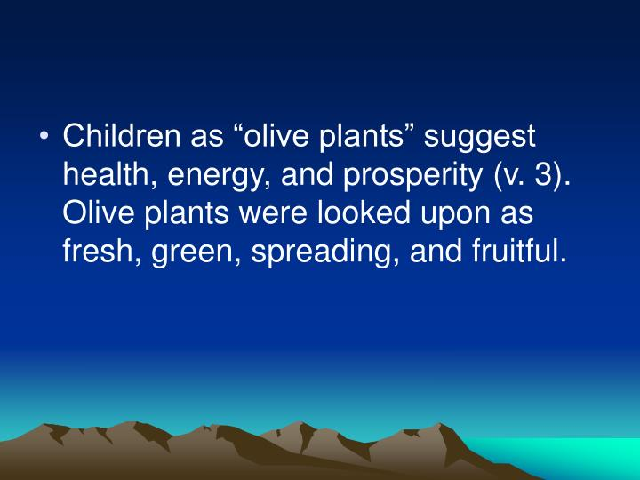 "Children as ""olive plants"" suggest health, energy, and prosperity (v. 3).  Olive plants were looked upon as fresh, green, spreading, and fruitful."