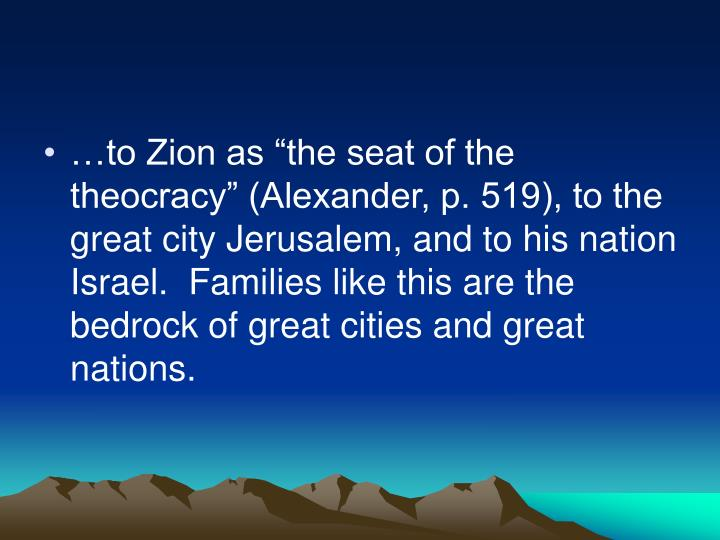 "…to Zion as ""the seat of the theocracy"" (Alexander, p. 519), to the great city Jerusalem, and to his nation Israel.  Families like this are the bedrock of great cities and great nations."