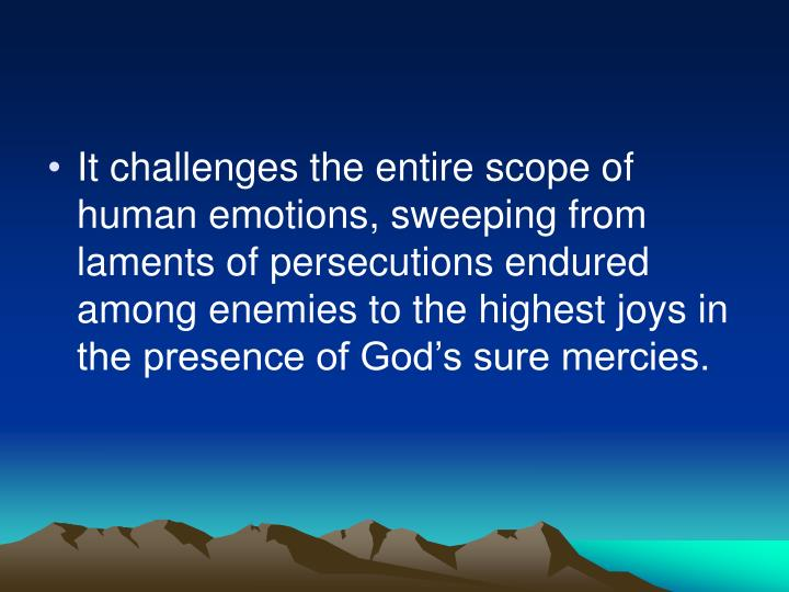 It challenges the entire scope of human emotions, sweeping from laments of persecutions endured among enemies to the highest joys in the presence of God's sure mercies.