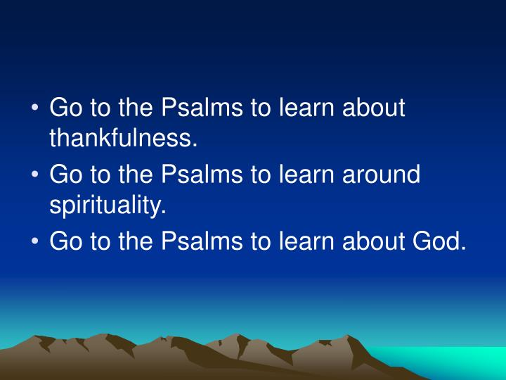 Go to the Psalms to learn about thankfulness.