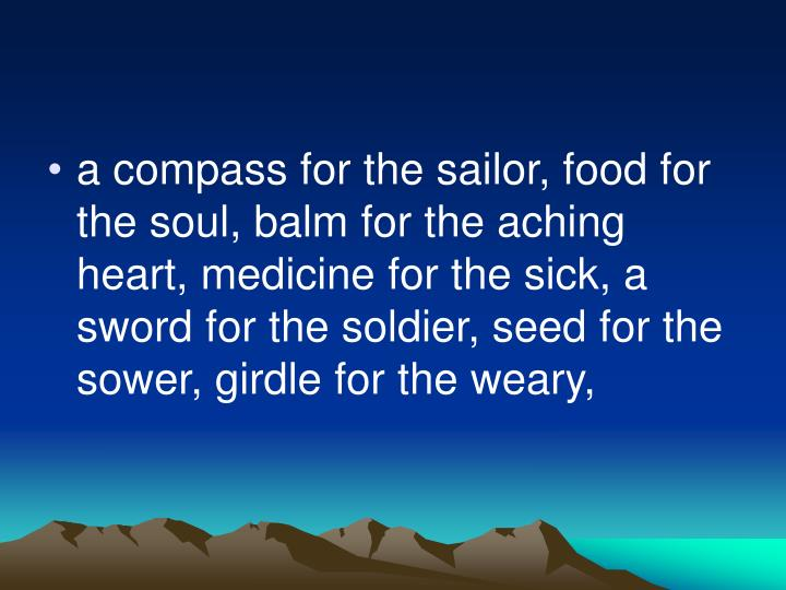 a compass for the sailor, food for the soul, balm for the aching heart, medicine for the sick, a sword for the soldier, seed for the sower, girdle for the weary,