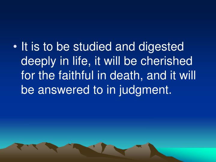 It is to be studied and digested deeply in life, it will be cherished for the faithful in death, and it will be answered to in judgment.