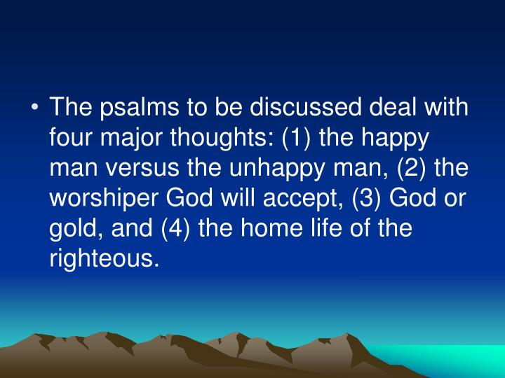 The psalms to be discussed deal with four major thoughts: (1) the happy man versus the unhappy man, (2) the worshiper God will accept, (3) God or gold, and (4) the home life of the righteous.