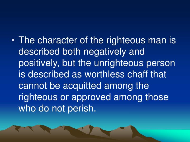 The character of the righteous man is described both negatively and positively, but the unrighteous person is described as worthless chaff that cannot be acquitted among the righteous or approved among those who do not perish.