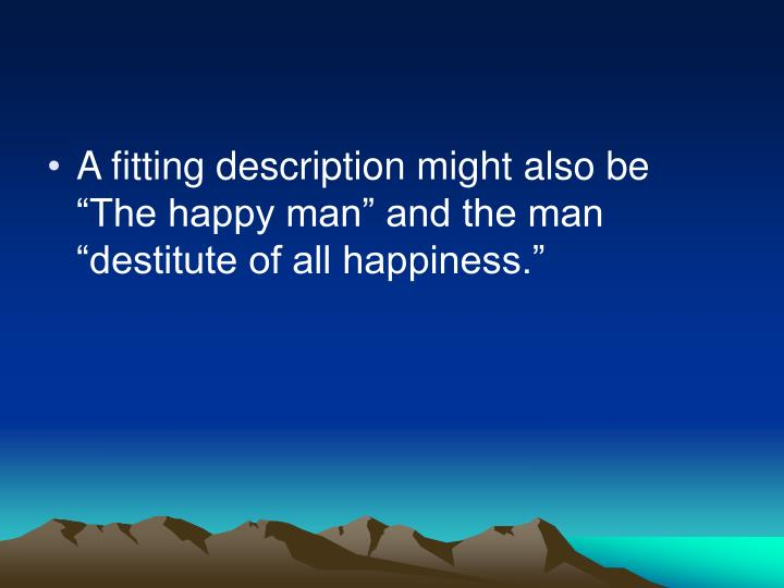 "A fitting description might also be ""The happy man"" and the man ""destitute of all happiness."""