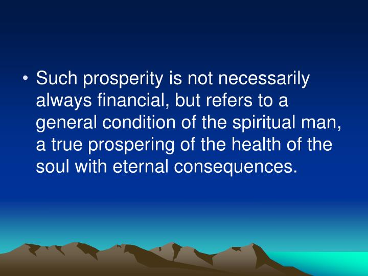 Such prosperity is not necessarily always financial, but refers to a general condition of the spiritual man, a true prospering of the health of the soul with eternal consequences.