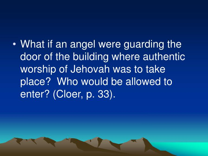 What if an angel were guarding the door of the building where authentic worship of Jehovah was to take place?  Who would be allowed to enter? (Cloer, p. 33).