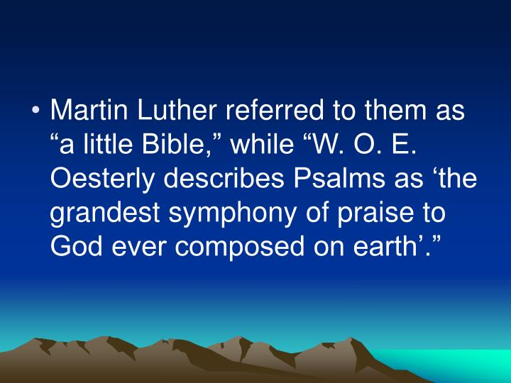 "Martin Luther referred to them as ""a little Bible,"" while ""W. O. E. Oesterly describes Psalms as 'the grandest symphony of praise to God ever composed on earth'."""