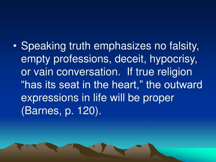 "Speaking truth emphasizes no falsity, empty professions, deceit, hypocrisy, or vain conversation.  If true religion ""has its seat in the heart,"" the outward expressions in life will be proper (Barnes, p. 120)."