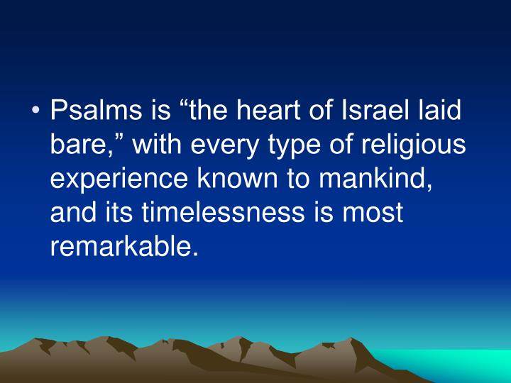 "Psalms is ""the heart of Israel laid bare,"" with every type of religious experience known to mankind, and its timelessness is most remarkable."