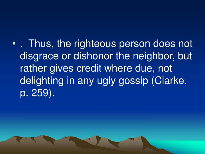 .  Thus, the righteous person does not disgrace or dishonor the neighbor, but rather gives credit where due, not delighting in any ugly gossip (Clarke, p. 259).