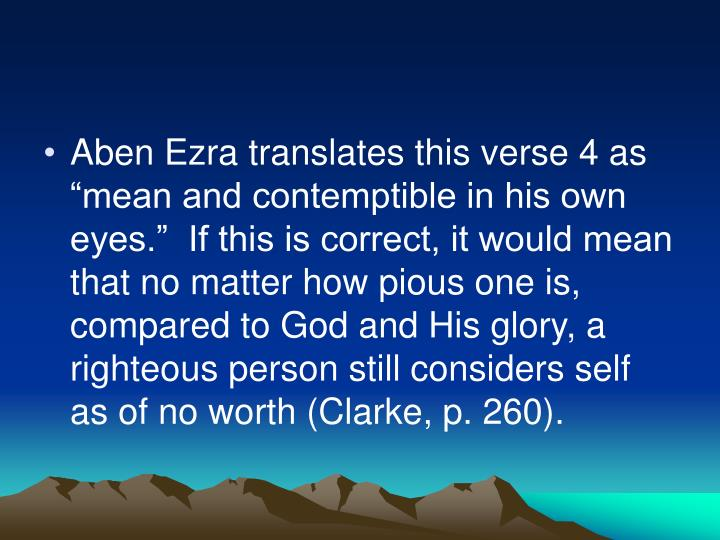 "Aben Ezra translates this verse 4 as ""mean and contemptible in his own eyes.""  If this is correct, it would mean that no matter how pious one is, compared to God and His glory, a righteous person still considers self as of no worth (Clarke, p. 260)."